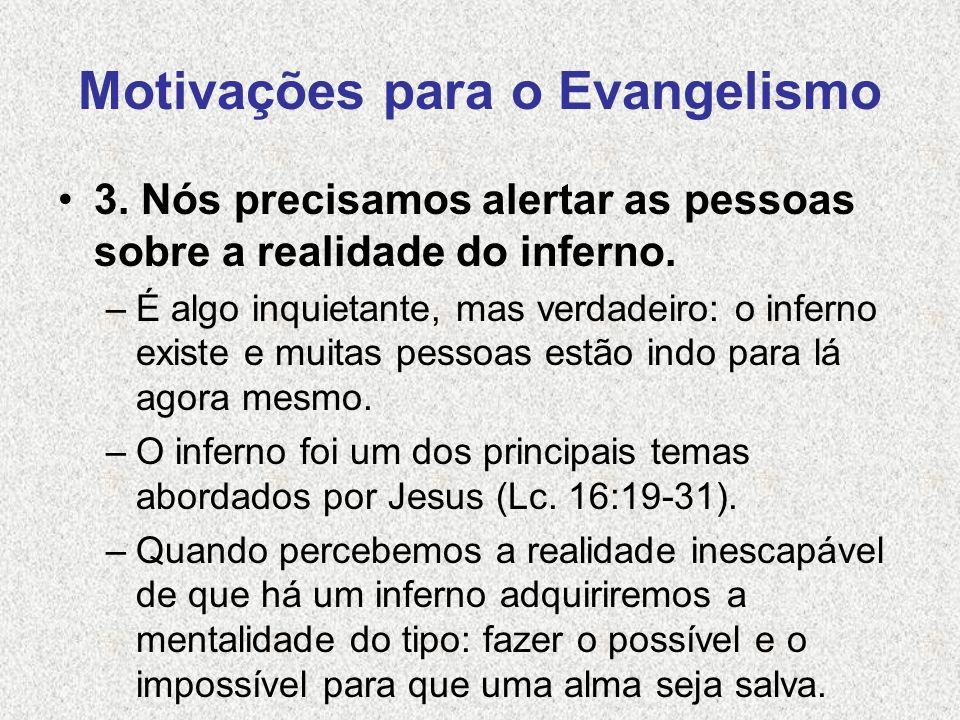 Motivações para o Evangelismo 3. Nós precisamos alertar as pessoas sobre a realidade do inferno. –É algo inquietante, mas verdadeiro: o inferno existe