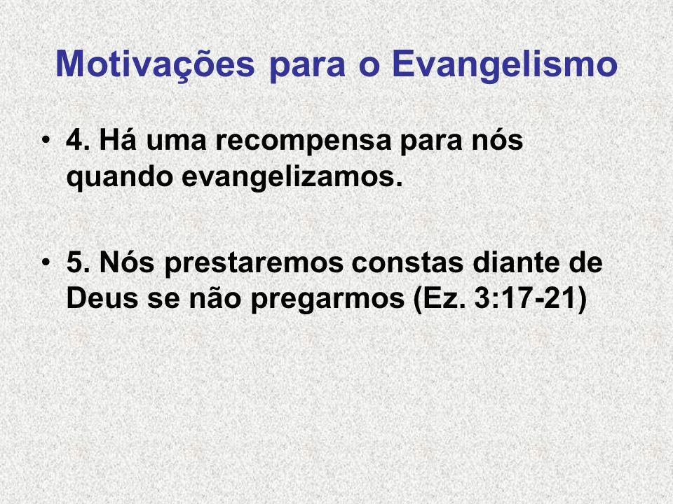 Motivações para o Evangelismo 4. Há uma recompensa para nós quando evangelizamos. 5. Nós prestaremos constas diante de Deus se não pregarmos (Ez. 3:17