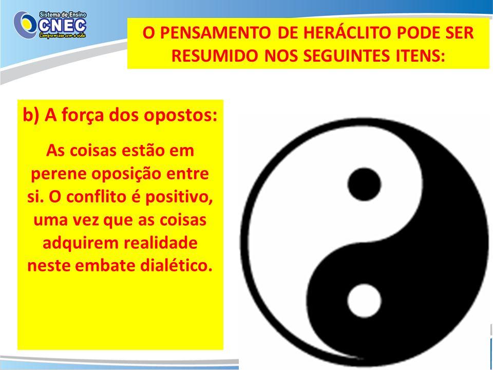 O PENSAMENTO DE HERÁCLITO PODE SER RESUMIDO NOS SEGUINTES ITENS: b) A força dos opostos: As coisas estão em perene oposição entre si. O conflito é pos