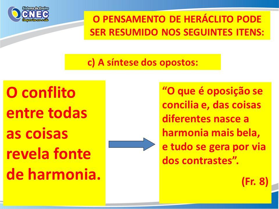 O PENSAMENTO DE HERÁCLITO PODE SER RESUMIDO NOS SEGUINTES ITENS: c) A síntese dos opostos: O conflito entre todas as coisas revela fonte de harmonia.