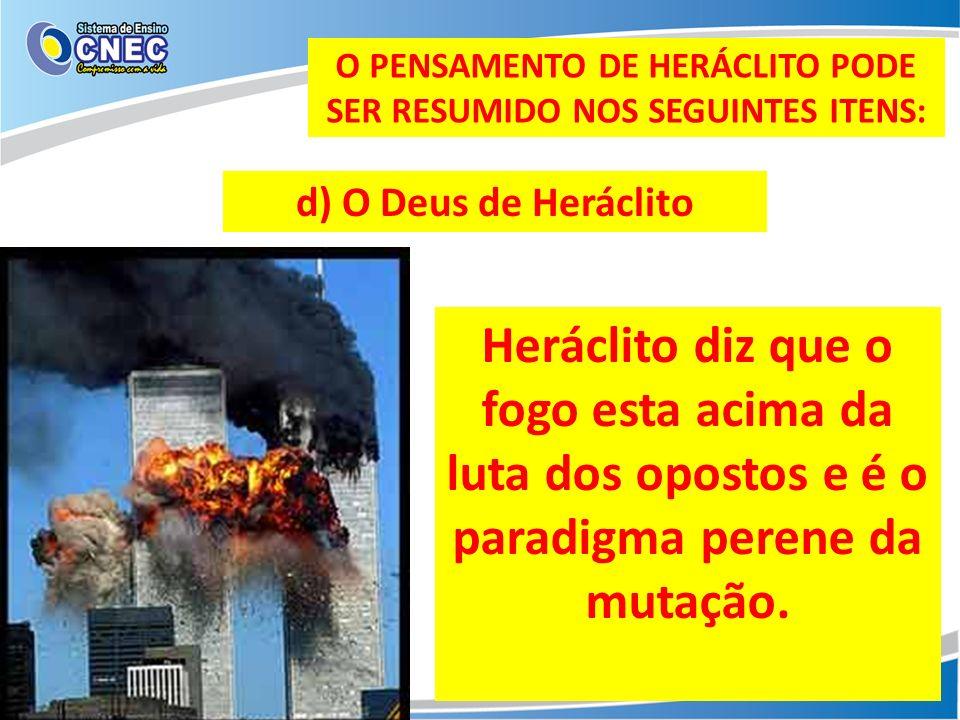 O PENSAMENTO DE HERÁCLITO PODE SER RESUMIDO NOS SEGUINTES ITENS: d) O Deus de Heráclito Heráclito diz que o fogo esta acima da luta dos opostos e é o