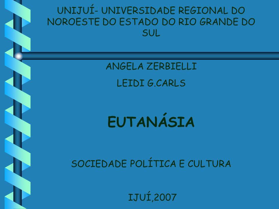 UNIJUÍ- UNIVERSIDADE REGIONAL DO NOROESTE DO ESTADO DO RIO GRANDE DO SUL ANGELA ZERBIELLI LEIDI G.CARLS EUTANÁSIA SOCIEDADE POLÍTICA E CULTURA IJUÍ,20