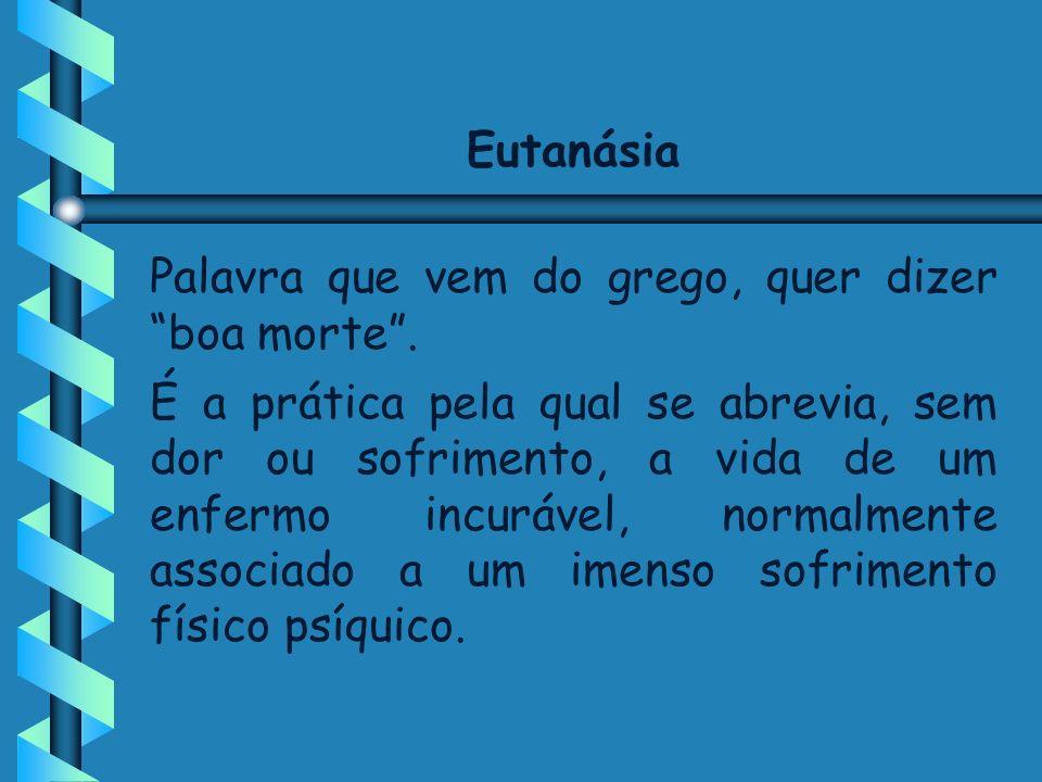 Eutanásia Palavra que vem do grego, quer dizer boa morte. É a prática pela qual se abrevia, sem dor ou sofrimento, a vida de um enfermo incurável, nor