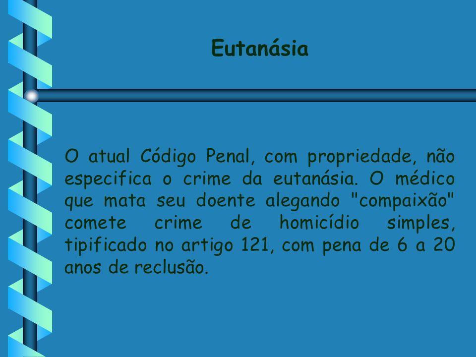 Eutanásia O atual Código Penal, com propriedade, não especifica o crime da eutanásia. O médico que mata seu doente alegando