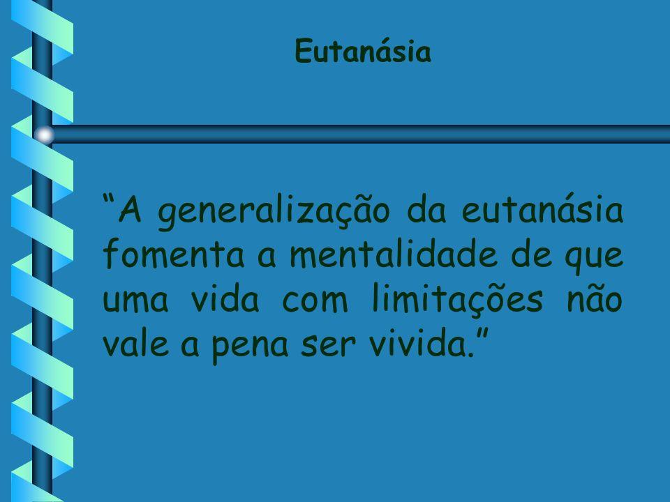 Eutanásia A generalização da eutanásia fomenta a mentalidade de que uma vida com limitações não vale a pena ser vivida.