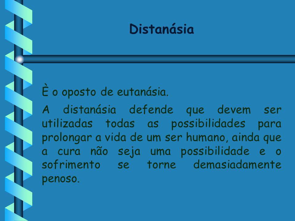 Distanásia È o oposto de eutanásia. A distanásia defende que devem ser utilizadas todas as possibilidades para prolongar a vida de um ser humano, aind
