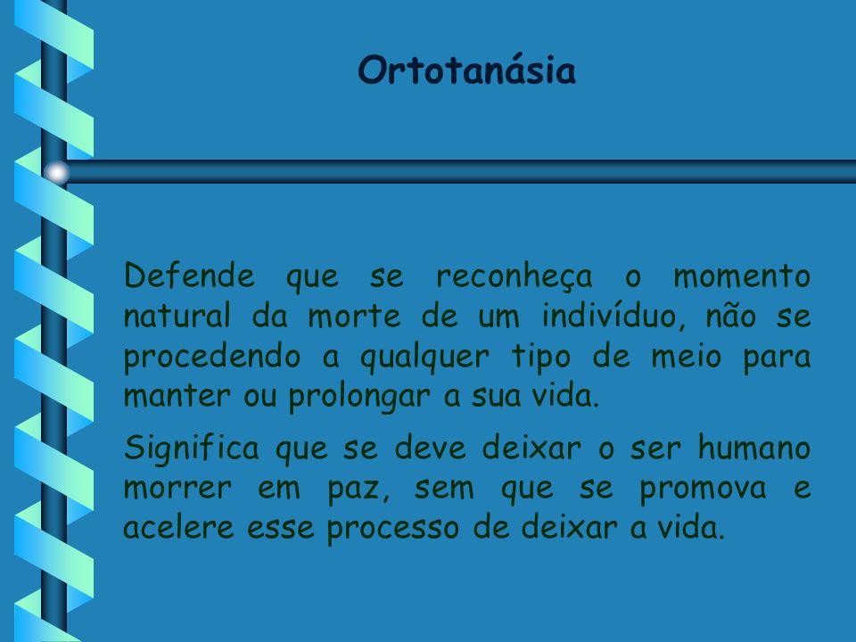 Ortotanásia Defende que se reconheça o momento natural da morte de um indivíduo, não se procedendo a qualquer tipo de meio para manter ou prolongar a