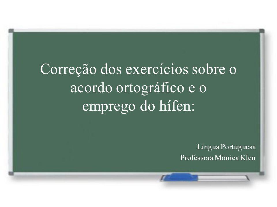 Correção dos exercícios sobre o acordo ortográfico e o emprego do hífen: Língua Portuguesa Professora Mônica Klen