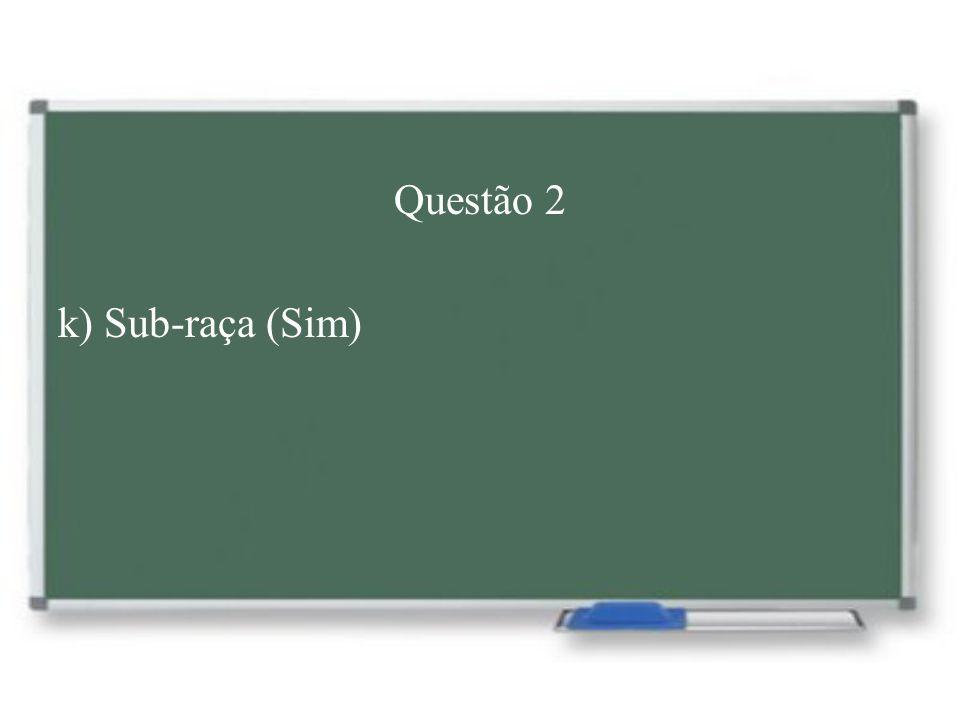 Questão 2 k) Sub-raça (Sim)