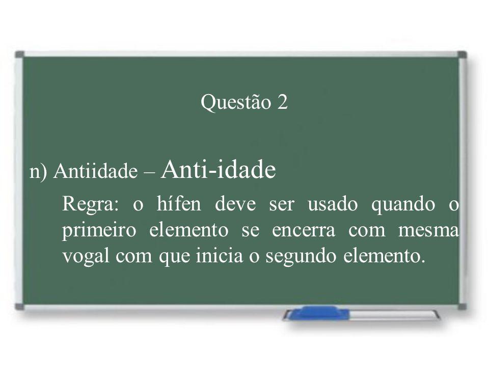 Questão 2 n) Antiidade – Anti-idade Regra: o hífen deve ser usado quando o primeiro elemento se encerra com mesma vogal com que inicia o segundo eleme