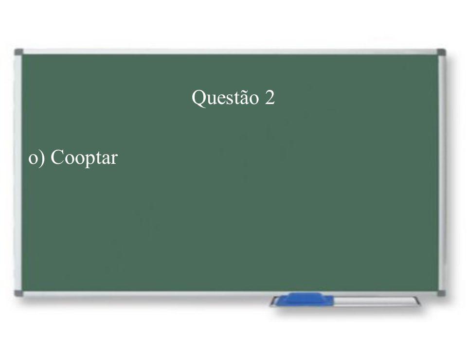 Questão 2 o) Cooptar