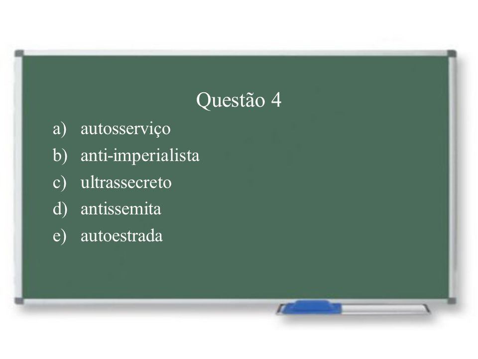 Questão 4 a)autosserviço b)anti-imperialista c)ultrassecreto d)antissemita e)autoestrada