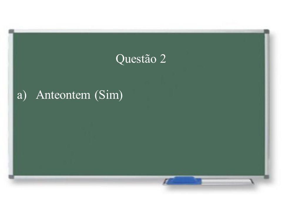 Questão 2 a)Anteontem (Sim)