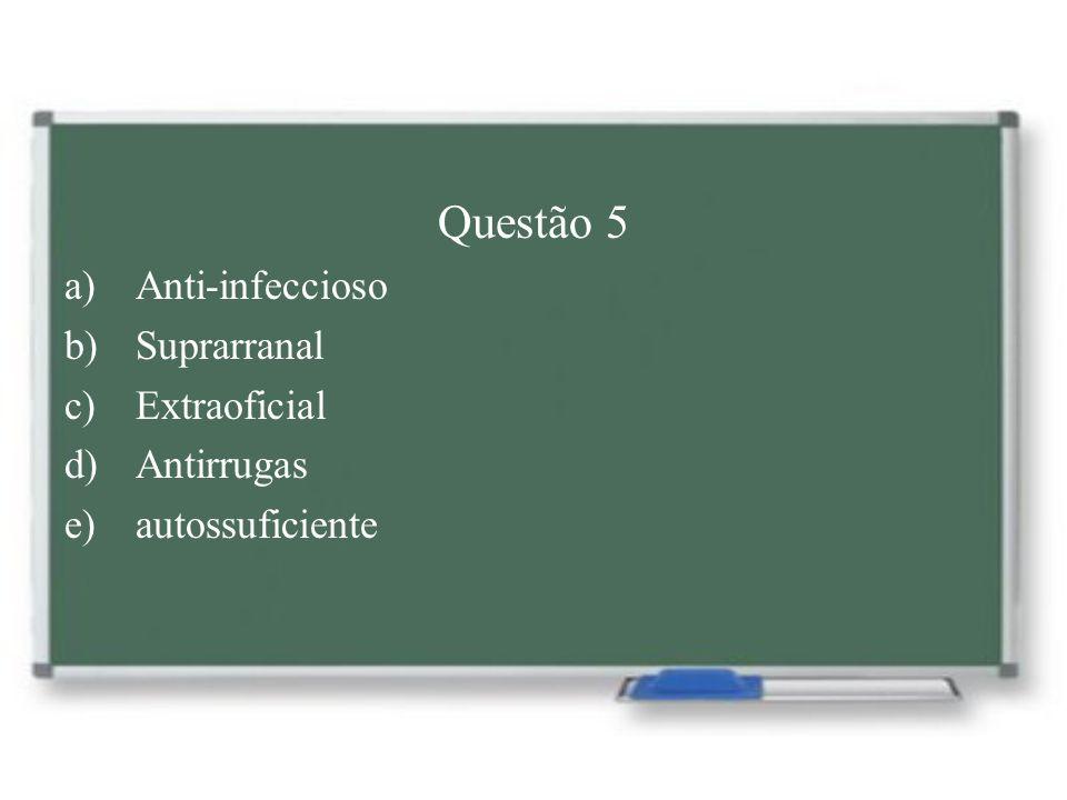 Questão 5 a)Anti-infeccioso b)Suprarranal c)Extraoficial d)Antirrugas e)autossuficiente
