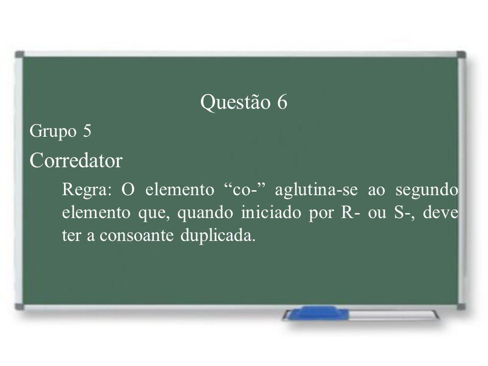Questão 6 Grupo 5 Corredator Regra: O elemento co- aglutina-se ao segundo elemento que, quando iniciado por R- ou S-, deve ter a consoante duplicada.