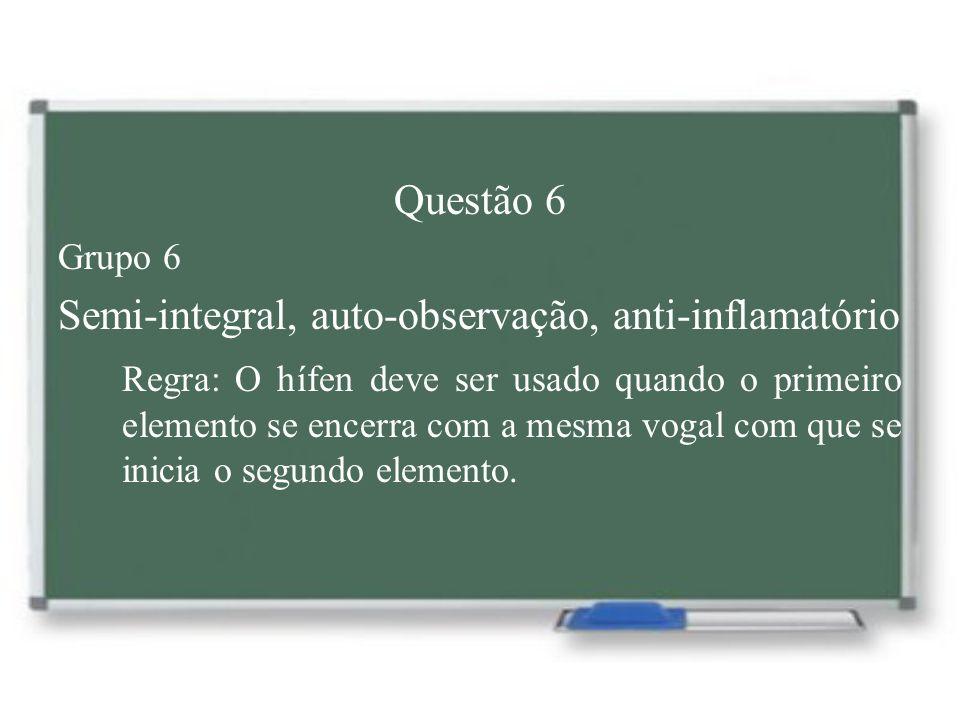 Questão 6 Grupo 6 Semi-integral, auto-observação, anti-inflamatório Regra: O hífen deve ser usado quando o primeiro elemento se encerra com a mesma vo
