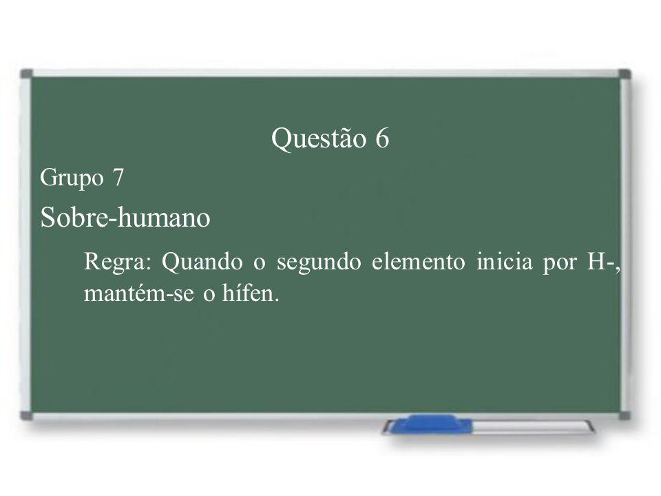Questão 6 Grupo 7 Sobre-humano Regra: Quando o segundo elemento inicia por H-, mantém-se o hífen.