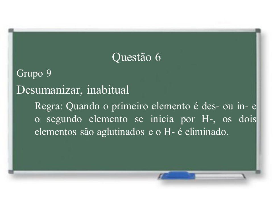 Questão 6 Grupo 9 Desumanizar, inabitual Regra: Quando o primeiro elemento é des- ou in- e o segundo elemento se inicia por H-, os dois elementos são