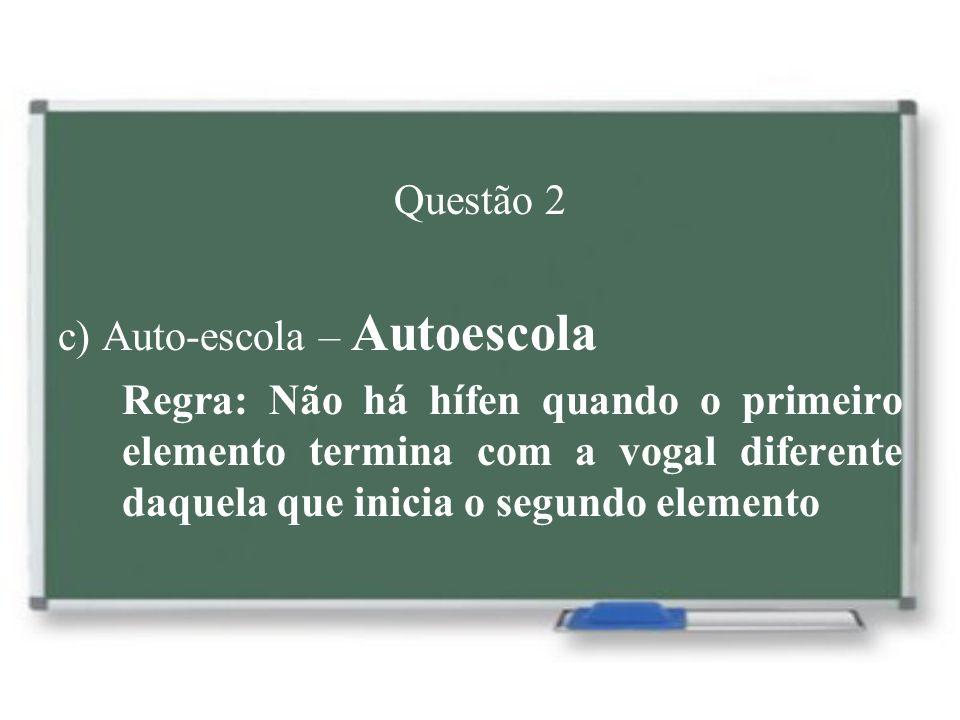 Questão 2 c) Auto-escola – Autoescola Regra: Não há hífen quando o primeiro elemento termina com a vogal diferente daquela que inicia o segundo elemen