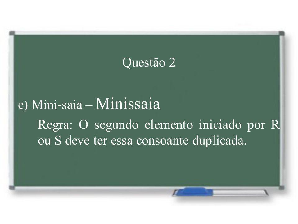 Questão 2 e) Mini-saia – Minissaia Regra: O segundo elemento iniciado por R ou S deve ter essa consoante duplicada.