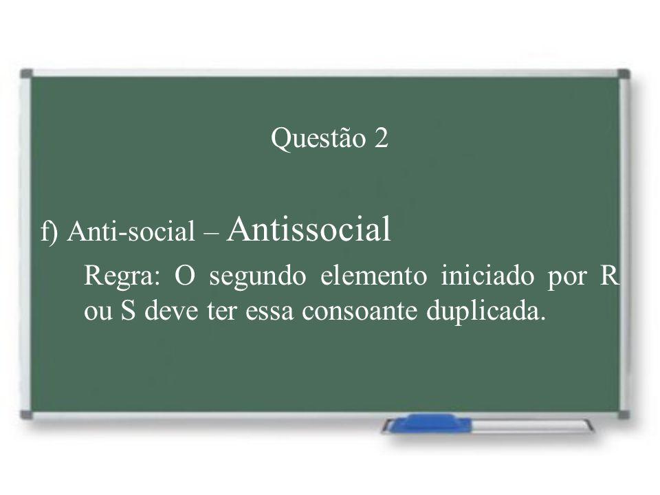 Questão 2 f) Anti-social – Antissocial Regra: O segundo elemento iniciado por R ou S deve ter essa consoante duplicada.