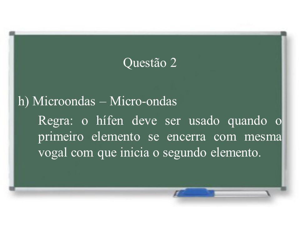 Questão 2 h) Microondas – Micro-ondas Regra: o hífen deve ser usado quando o primeiro elemento se encerra com mesma vogal com que inicia o segundo ele