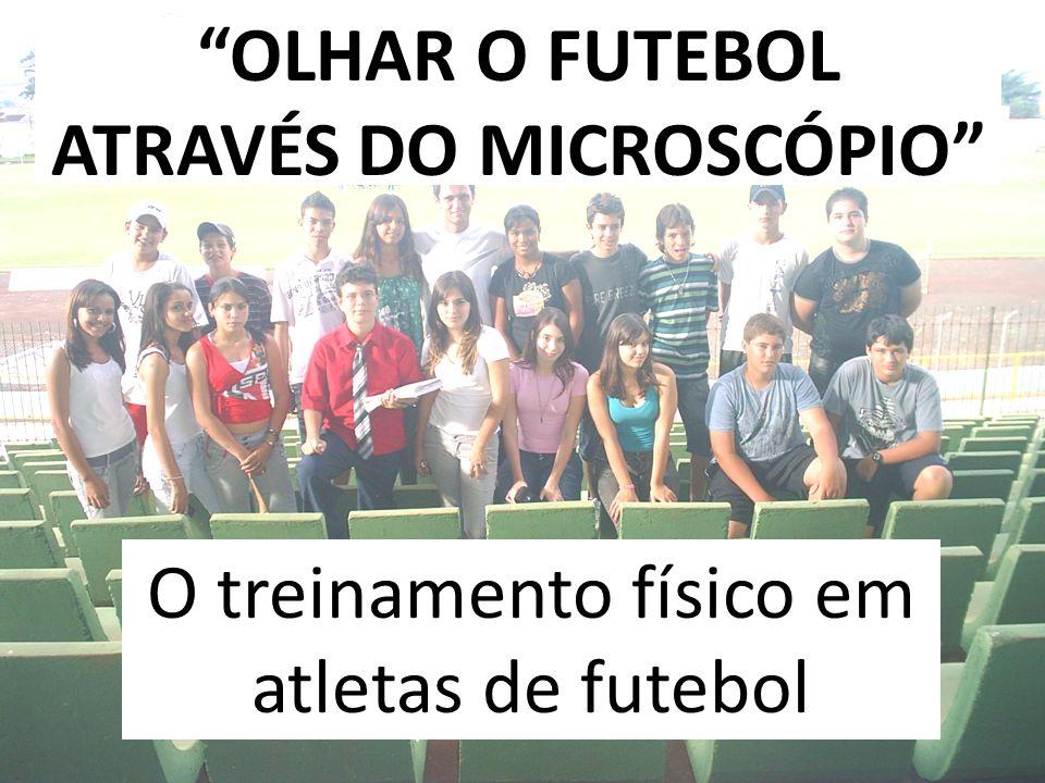 OLHAR O FUTEBOL ATRAVÉS DO MICROSCÓPIO O treinamento físico em atletas de futebol