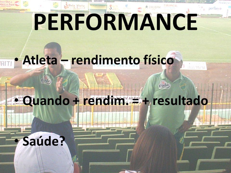 PERFORMANCE Atleta – rendimento físico Quando + rendim. = + resultado Saúde?