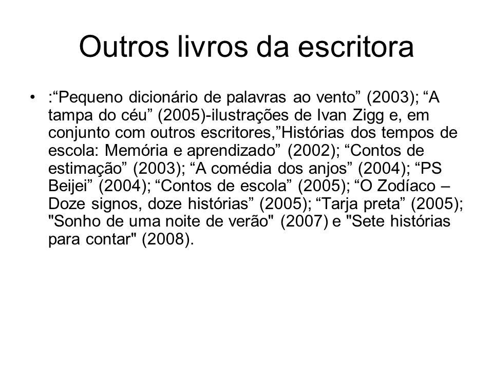 Outros livros da escritora :Pequeno dicionário de palavras ao vento (2003); A tampa do céu (2005)-ilustrações de Ivan Zigg e, em conjunto com outros e