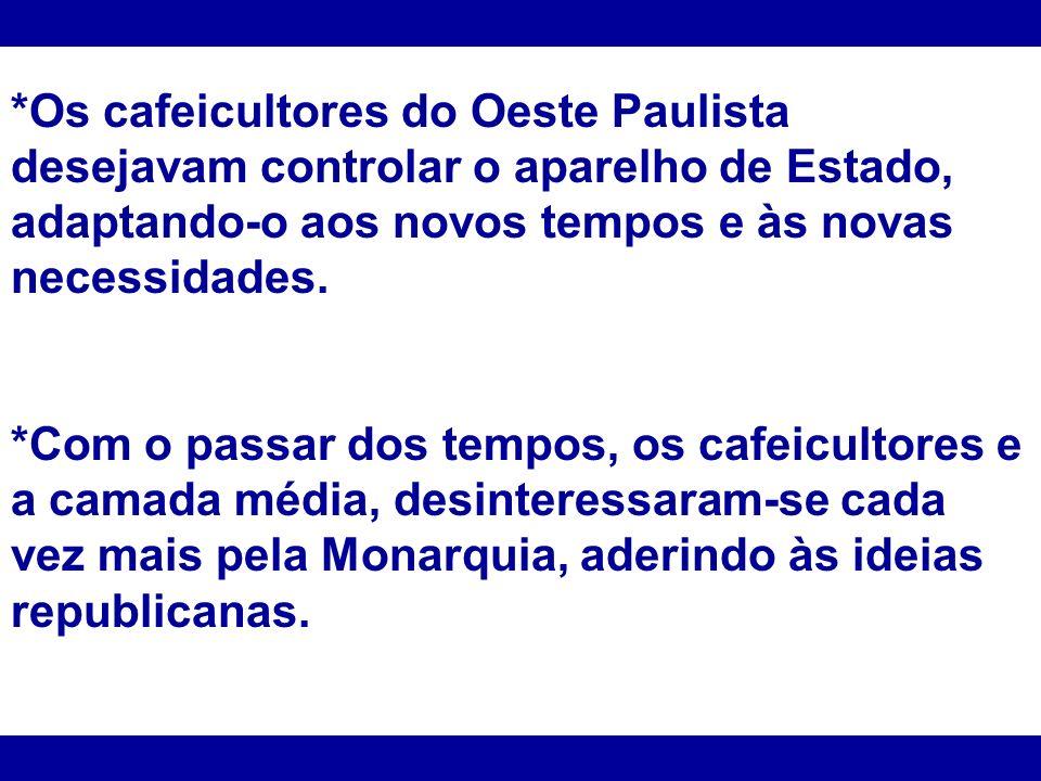 *Os cafeicultores do Oeste Paulista desejavam controlar o aparelho de Estado, adaptando-o aos novos tempos e às novas necessidades.