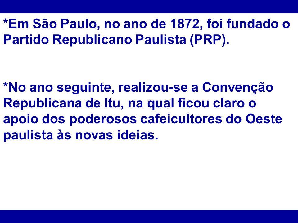 *Em São Paulo, no ano de 1872, foi fundado o Partido Republicano Paulista (PRP).