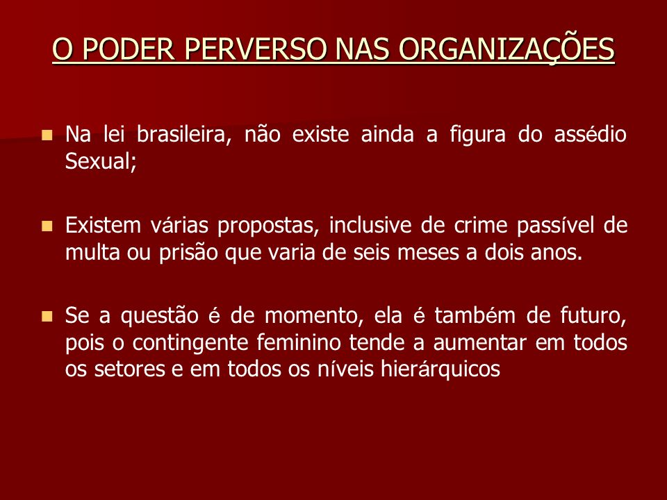 O PODER PERVERSO NAS ORGANIZAÇÕES Na lei brasileira, não existe ainda a figura do ass é dio Sexual; Existem v á rias propostas, inclusive de crime pas