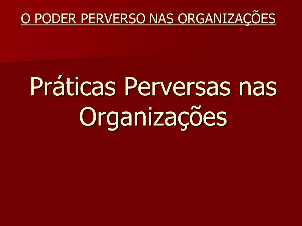 Práticas Perversas nas Organizações O PODER PERVERSO NAS ORGANIZAÇÕES