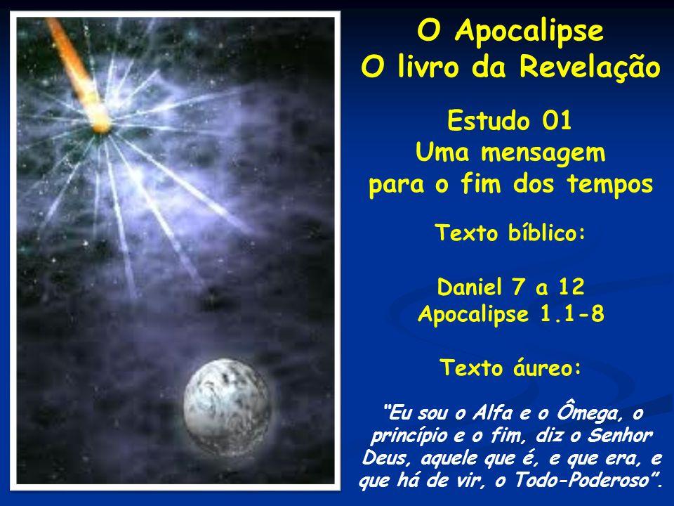 O Apocalipse O livro da Revelação Estudo 01 Uma mensagem para o fim dos tempos Texto bíblico: Daniel 7 a 12 Apocalipse 1.1-8 Texto áureo: Eu sou o Alf