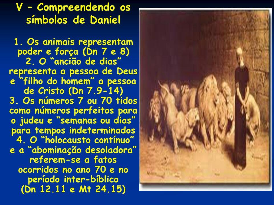 V – Compreendendo os símbolos de Daniel 1. Os animais representam poder e força (Dn 7 e 8) 2. O ancião de dias representa a pessoa de Deus e filho do