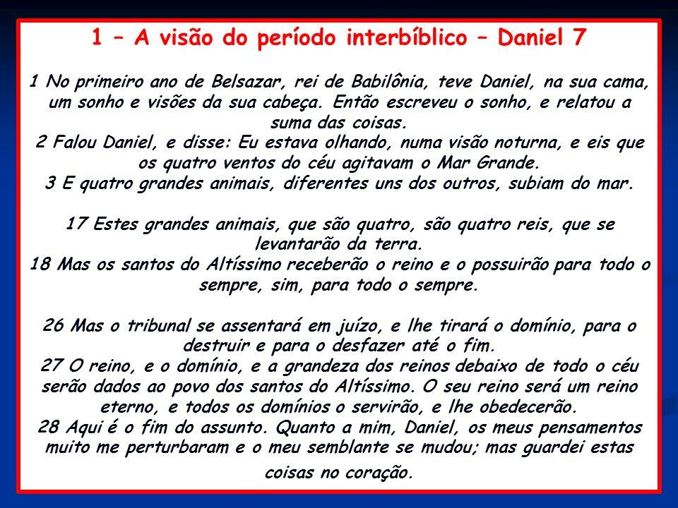 1 – A visão do período interbíblico – Daniel 7 1 No primeiro ano de Belsazar, rei de Babilônia, teve Daniel, na sua cama, um sonho e visões da sua cab