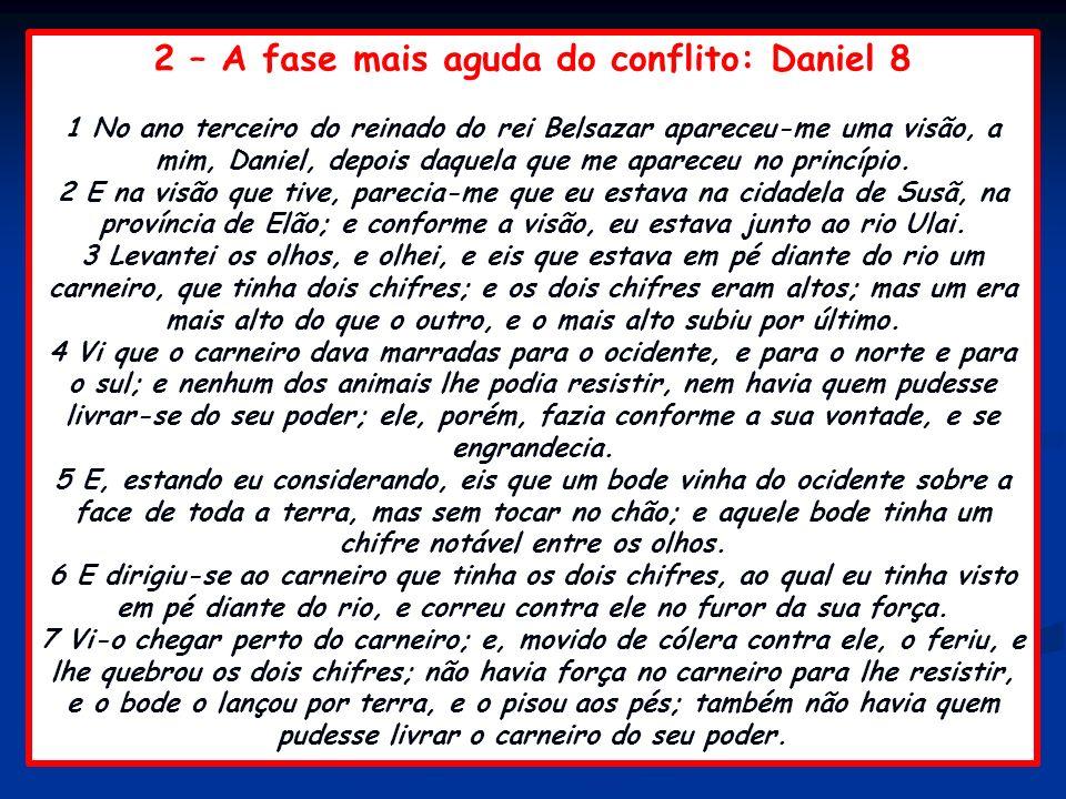 2 – A fase mais aguda do conflito: Daniel 8 1 No ano terceiro do reinado do rei Belsazar apareceu-me uma visão, a mim, Daniel, depois daquela que me a