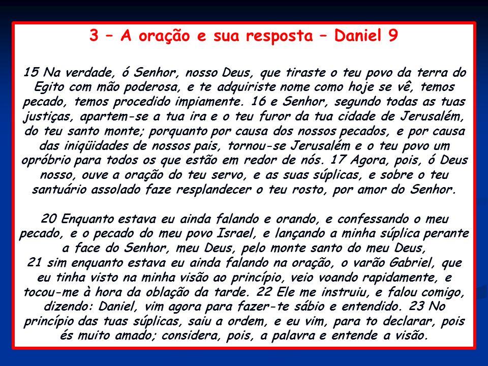 3 – A oração e sua resposta – Daniel 9 15 Na verdade, ó Senhor, nosso Deus, que tiraste o teu povo da terra do Egito com mão poderosa, e te adquiriste