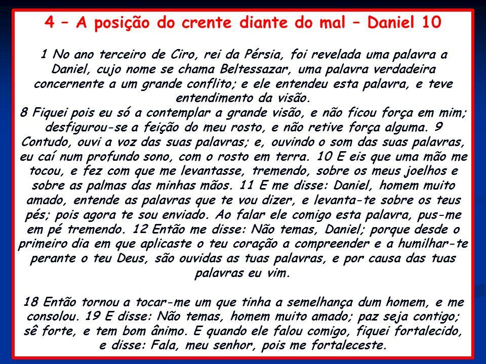 4 – A posição do crente diante do mal – Daniel 10 1 No ano terceiro de Ciro, rei da Pérsia, foi revelada uma palavra a Daniel, cujo nome se chama Belt