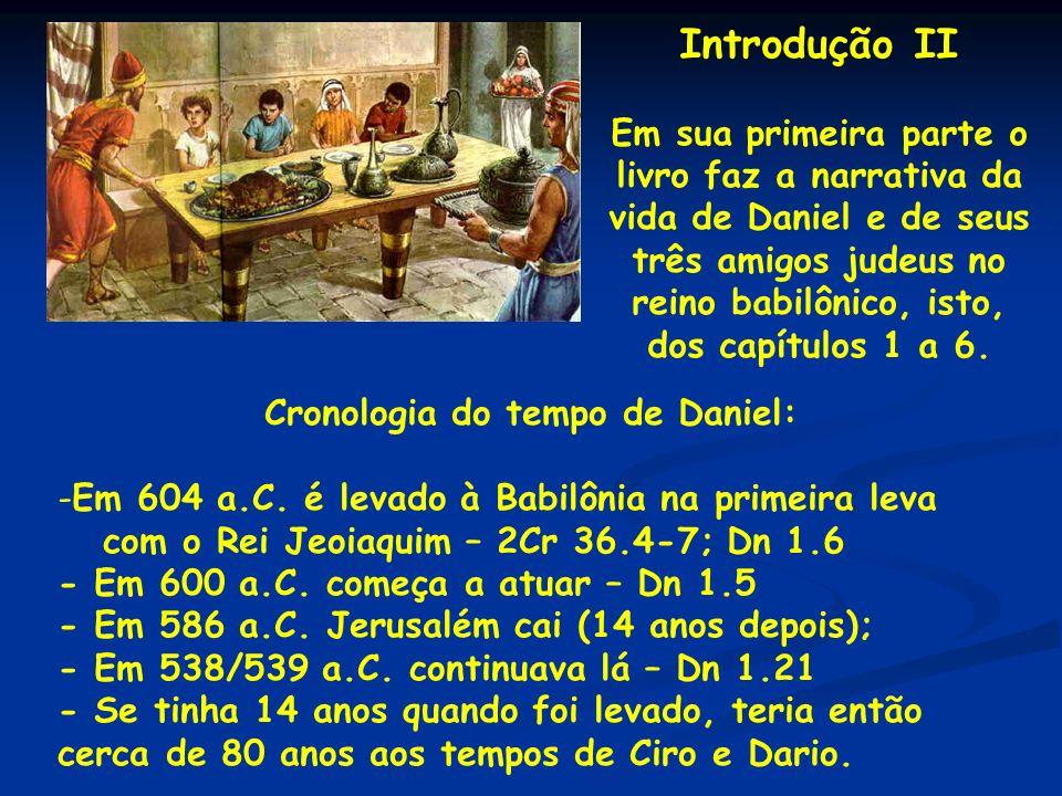 Introdução II Em sua primeira parte o livro faz a narrativa da vida de Daniel e de seus três amigos judeus no reino babilônico, isto, dos capítulos 1