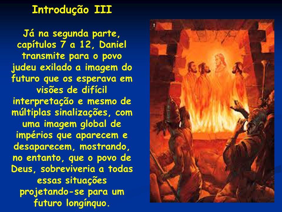 Introdução III Já na segunda parte, capítulos 7 a 12, Daniel transmite para o povo judeu exilado a imagem do futuro que os esperava em visões de difíc