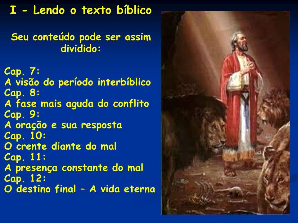 I - Lendo o texto bíblico Seu conteúdo pode ser assim dividido: Cap. 7: A visão do período interbíblico Cap. 8: A fase mais aguda do conflito Cap. 9: