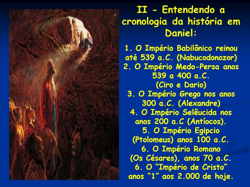 II - Entendendo a cronologia da história em Daniel: 1. O Império Babilônico reinou até 539 a.C. (Nabucodonozor) 2. O Império Medo-Persa anos 539 a 400
