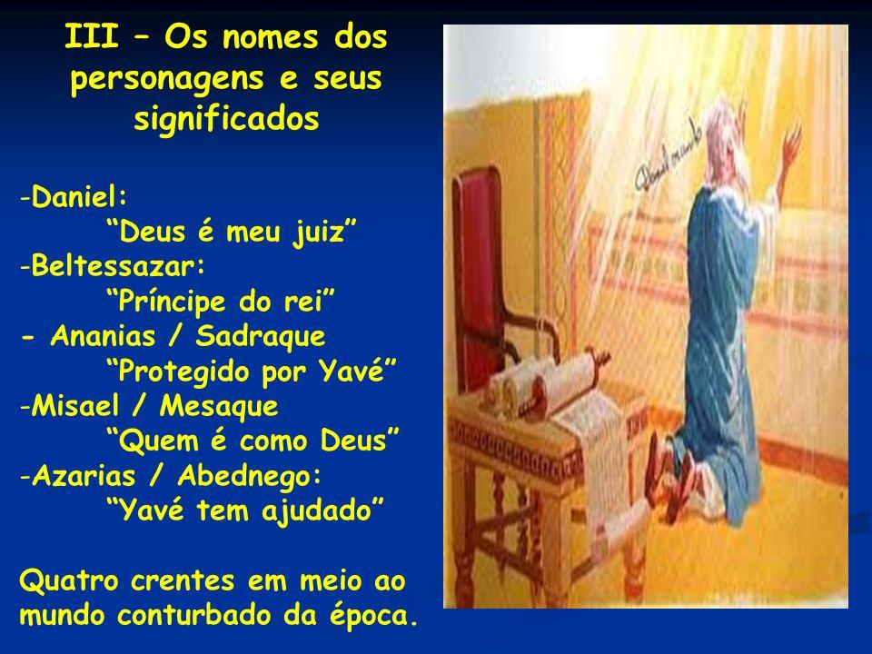 III – Os nomes dos personagens e seus significados -Daniel: Deus é meu juiz -Beltessazar: Príncipe do rei - Ananias / Sadraque Protegido por Yavé -Mis