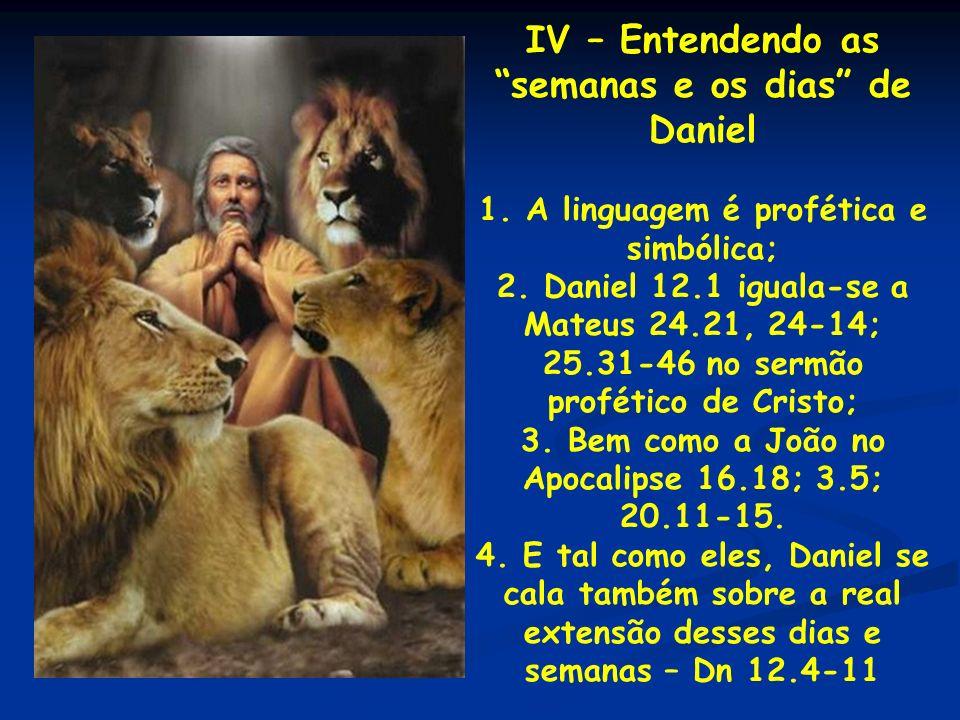 IV – Entendendo as semanas e os dias de Daniel 1. A linguagem é profética e simbólica; 2. Daniel 12.1 iguala-se a Mateus 24.21, 24-14; 25.31-46 no ser
