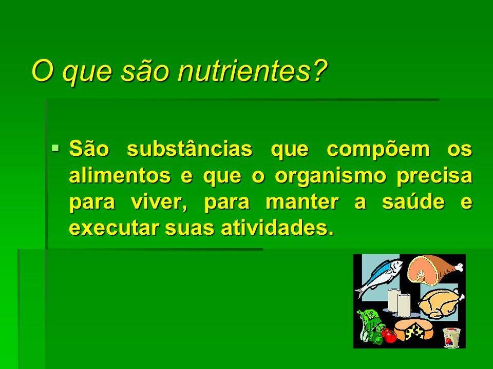 O que são nutrientes? São substâncias que compõem os alimentos e que o organismo precisa para viver, para manter a saúde e executar suas atividades. S