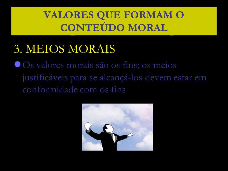 3. MEIOS MORAIS Os valores morais são os fins; os meios justificáveis para se alcançá-los devem estar em conformidade com os fins VALORES QUE FORMAM O