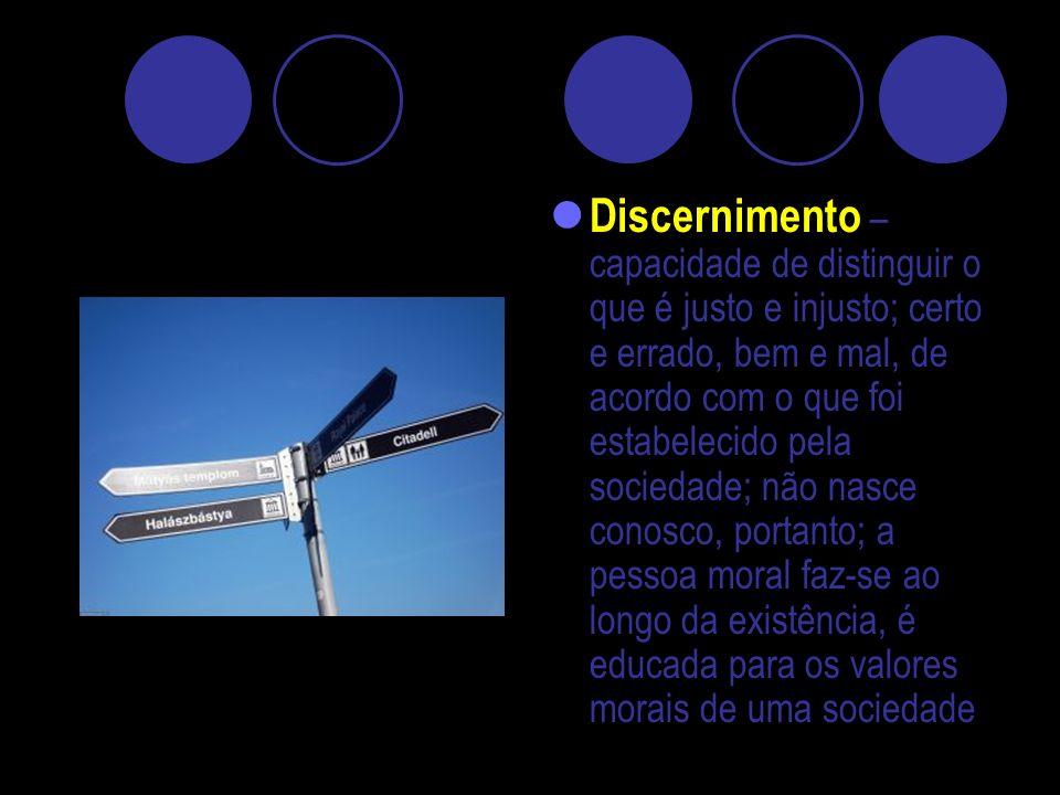 Discernimento – capacidade de distinguir o que é justo e injusto; certo e errado, bem e mal, de acordo com o que foi estabelecido pela sociedade; não