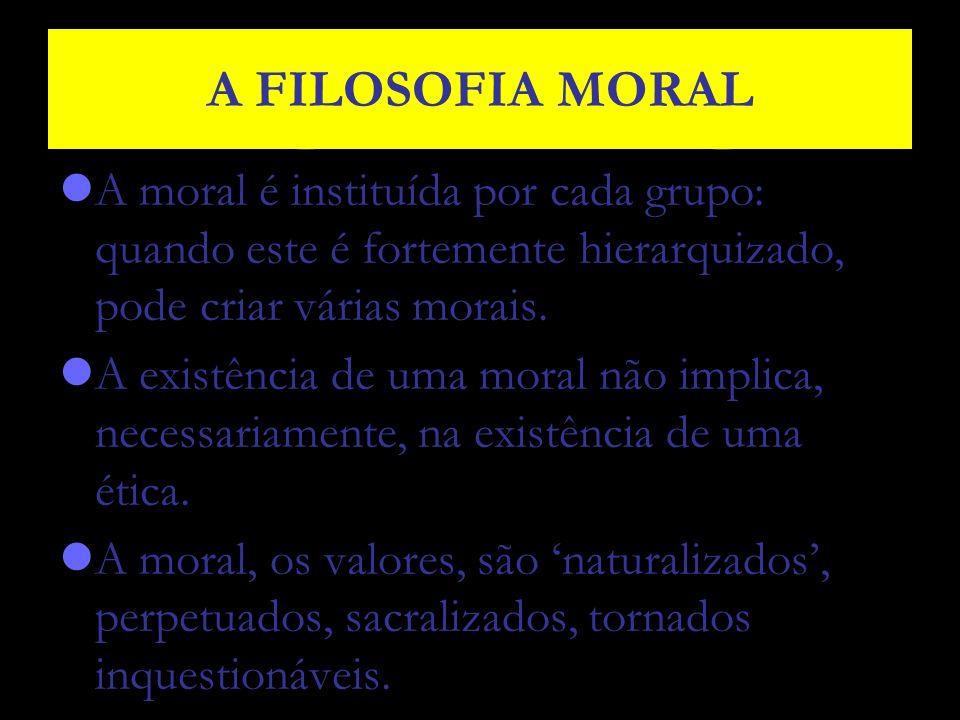 A FILOSOFIA MORAL A moral é instituída por cada grupo: quando este é fortemente hierarquizado, pode criar várias morais. A existência de uma moral não