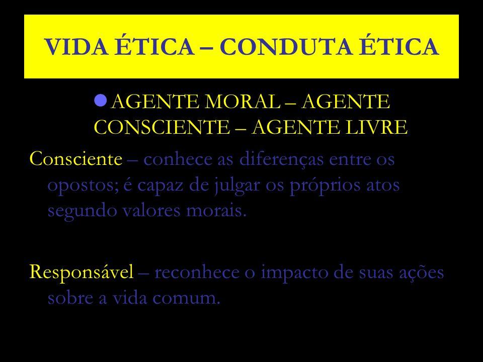 VIDA ÉTICA – CONDUTA ÉTICA AGENTE MORAL – AGENTE CONSCIENTE – AGENTE LIVRE Consciente – conhece as diferenças entre os opostos; é capaz de julgar os p